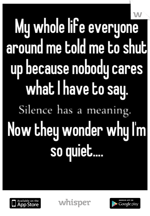 My whole life everyone around me told me to shut up because nobody cares what I have to say.   Now they wonder why I'm so quiet....