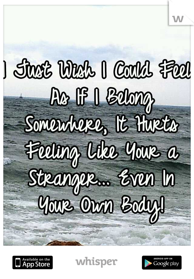 I Just Wish I Could Feel As If I Belong Somewhere, It Hurts Feeling Like Your a Stranger... Even In Your Own Body!