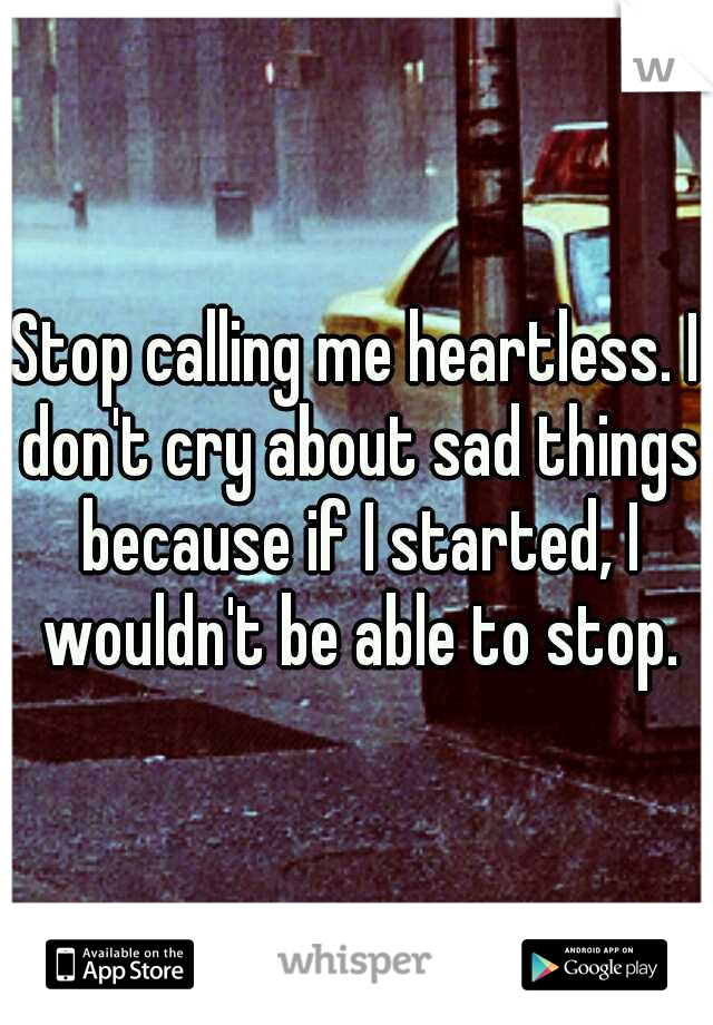 Stop calling me heartless. I don't cry about sad things because if I started, I wouldn't be able to stop.