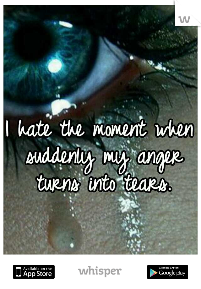 I hate the moment when suddenly my anger turns into tears.