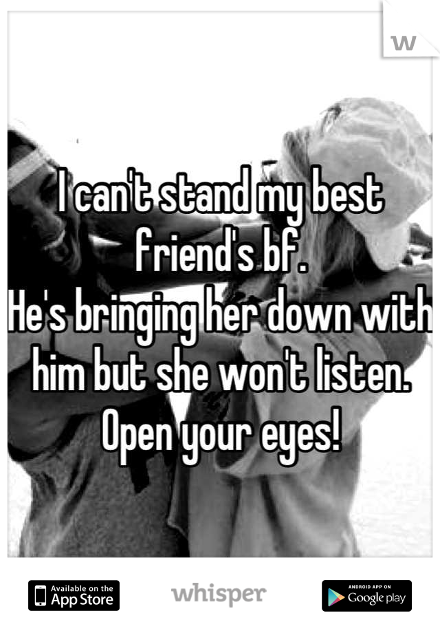 I can't stand my best friend's bf. He's bringing her down with him but she won't listen. Open your eyes!