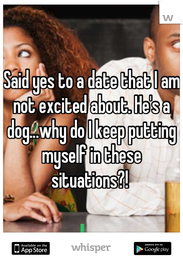 Said yes to a date that I am not excited about. He's a dog...why do I keep putting myself in these situations?!
