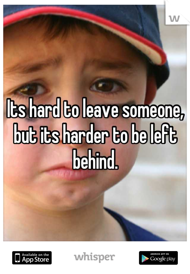 Its hard to leave someone, but its harder to be left behind.