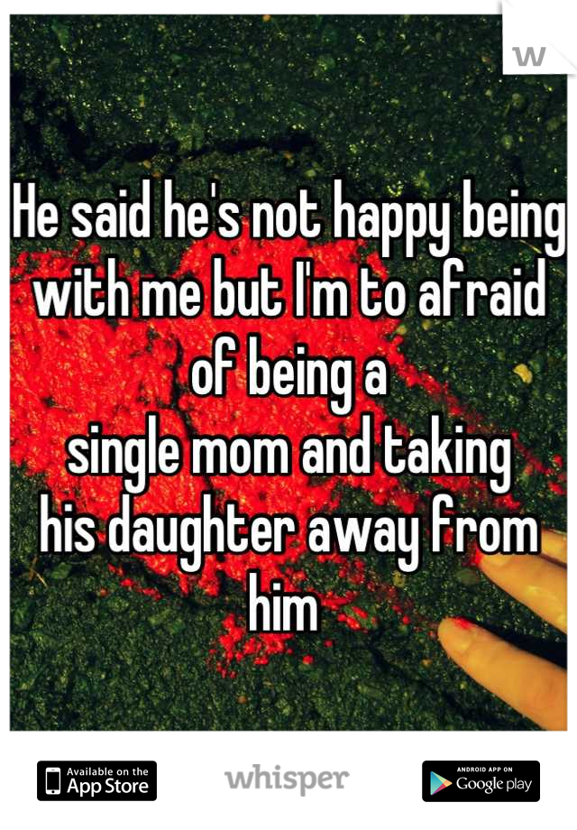 He said he's not happy being  with me but I'm to afraid  of being a  single mom and taking  his daughter away from him