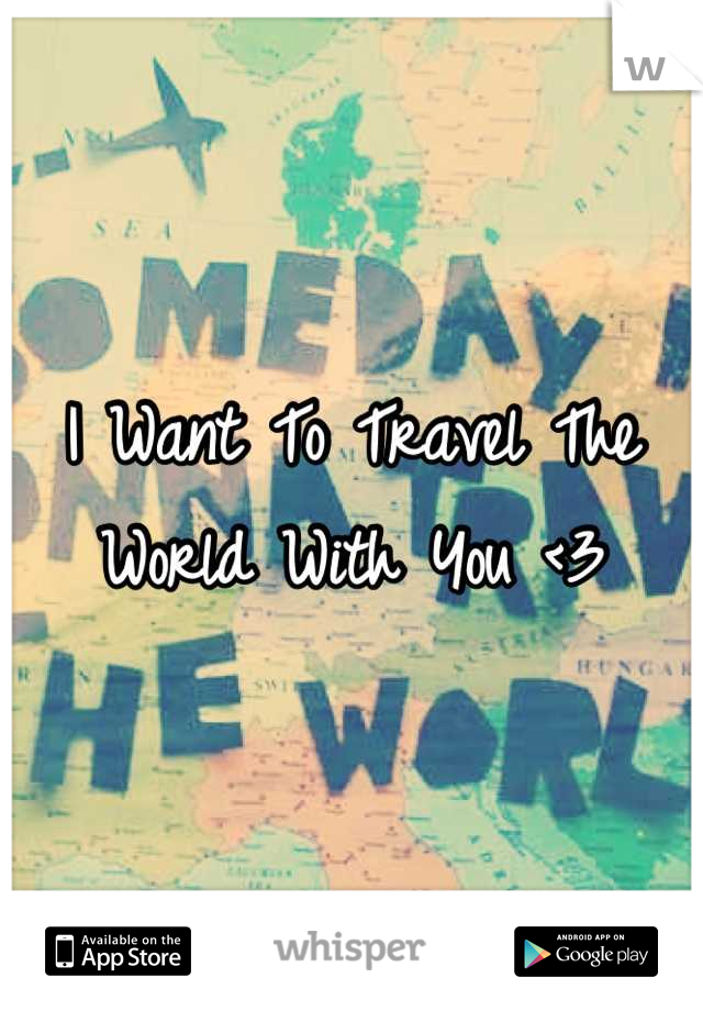 I Want To Travel The World With You <3