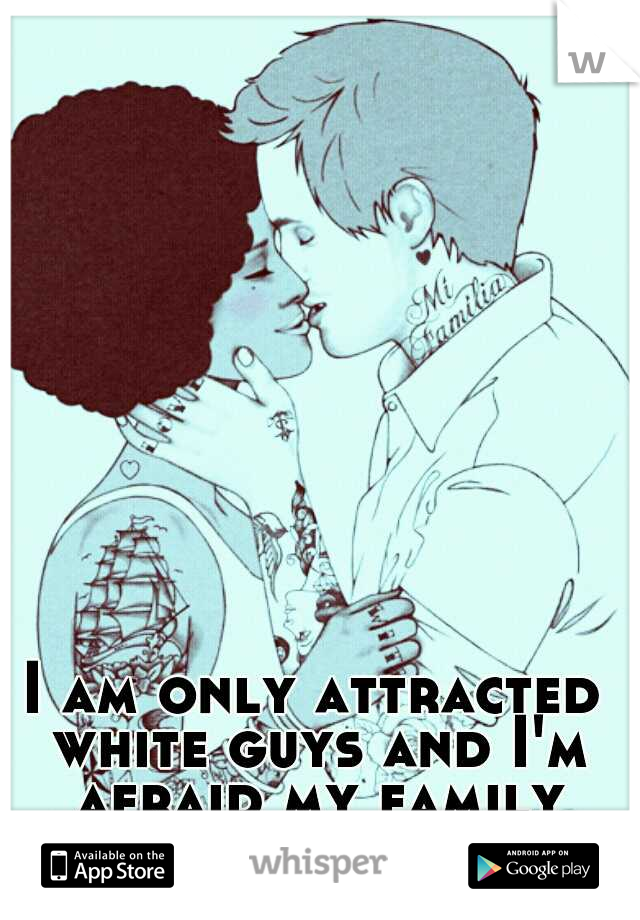 I am only attracted white guys and I'm afraid my family will never accept it.