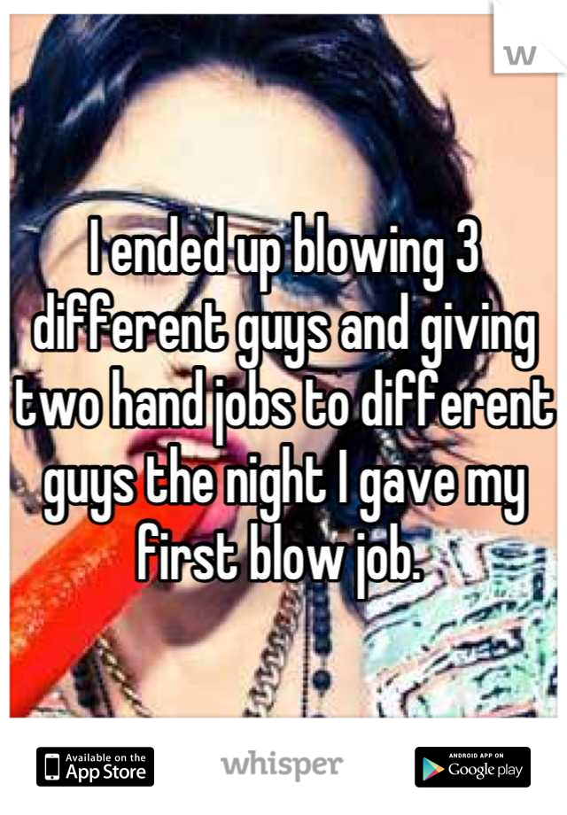 I ended up blowing 3 different guys and giving two hand jobs to different guys the night I gave my first blow job.