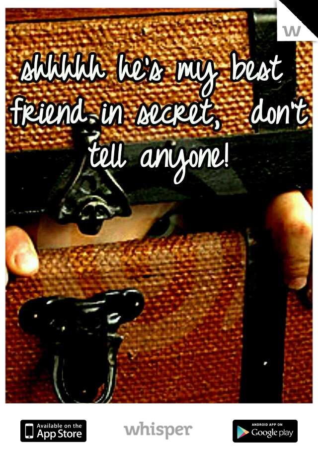 shhhhh he's my best friend in secret,  don't tell anyone!