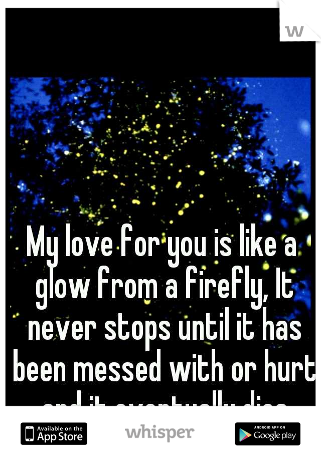 My love for you is like a glow from a firefly, It never stops until it has been messed with or hurt and it eventually dies