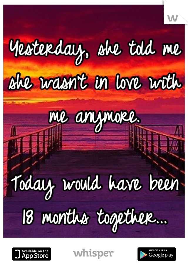 Yesterday, she told me she wasn't in love with me anymore.   Today would have been 18 months together...