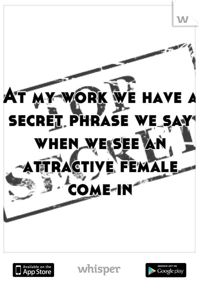 At my work we have a secret phrase we say when we see an attractive female come in