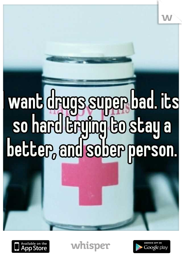 I want drugs super bad. its so hard trying to stay a better, and sober person.