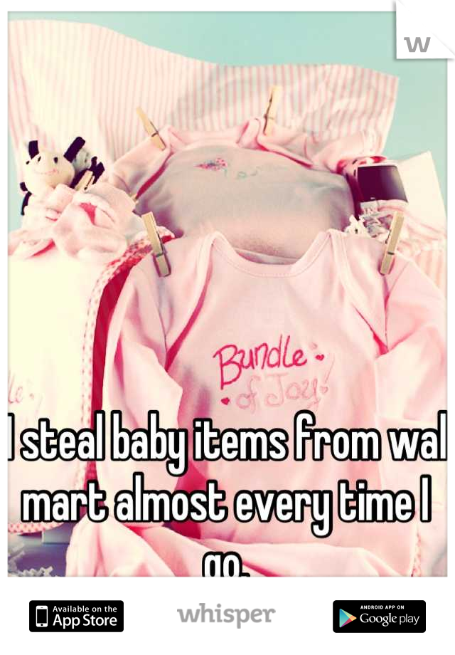 I steal baby items from wal mart almost every time I go.