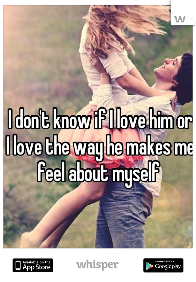 I don't know if I love him or I love the way he makes me feel about myself