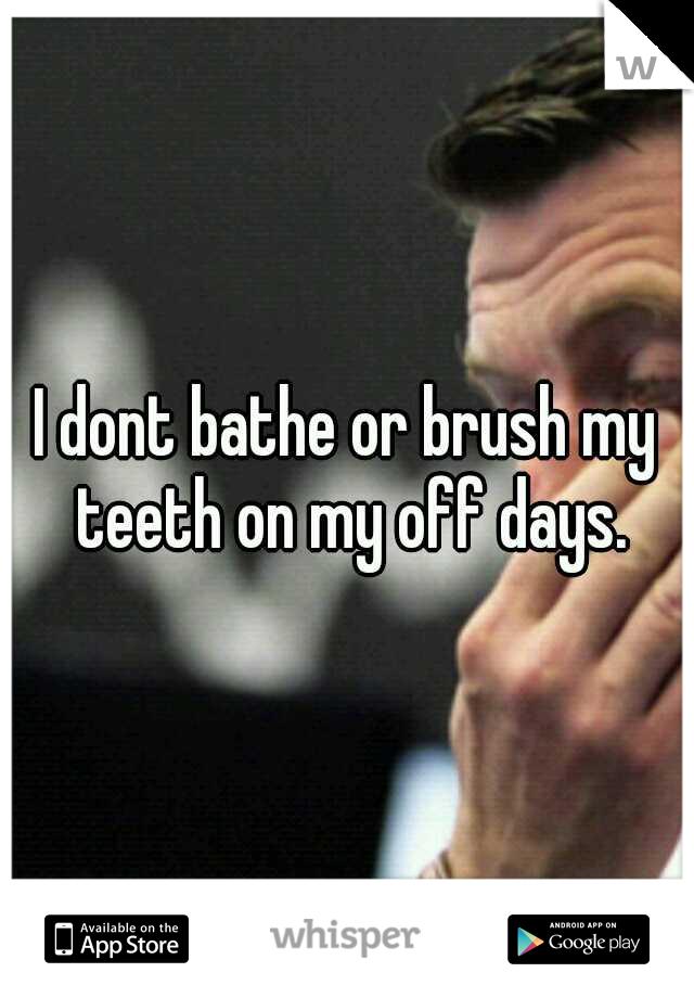 I dont bathe or brush my teeth on my off days.