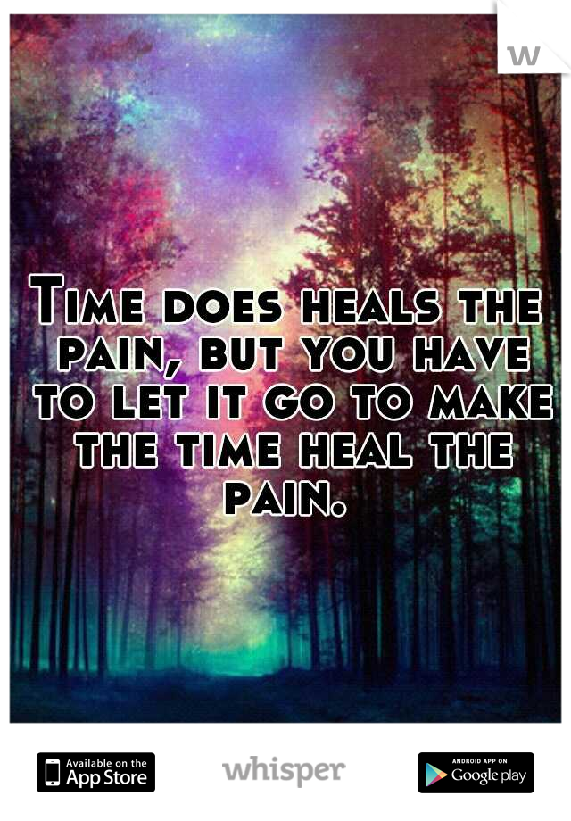 Time does heals the pain, but you have to let it go to make the time heal the pain.