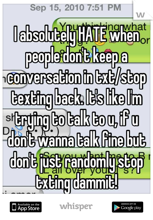 I absolutely HATE when people don't keep a conversation in txt/stop texting back. It's like I'm trying to talk to u, if u don't wanna talk fine but don't just randomly stop txting dammit!