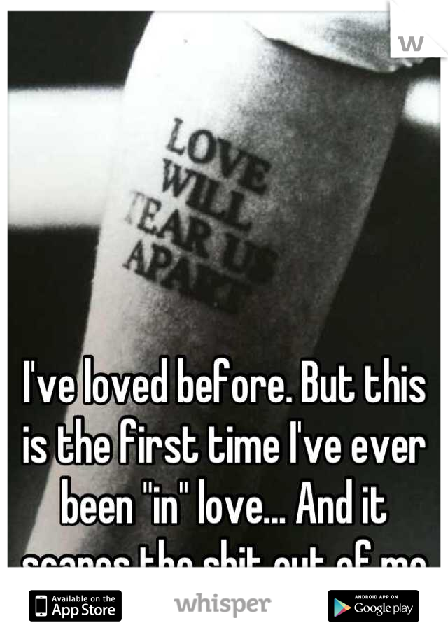 """I've loved before. But this is the first time I've ever been """"in"""" love... And it scares the shit out of me"""