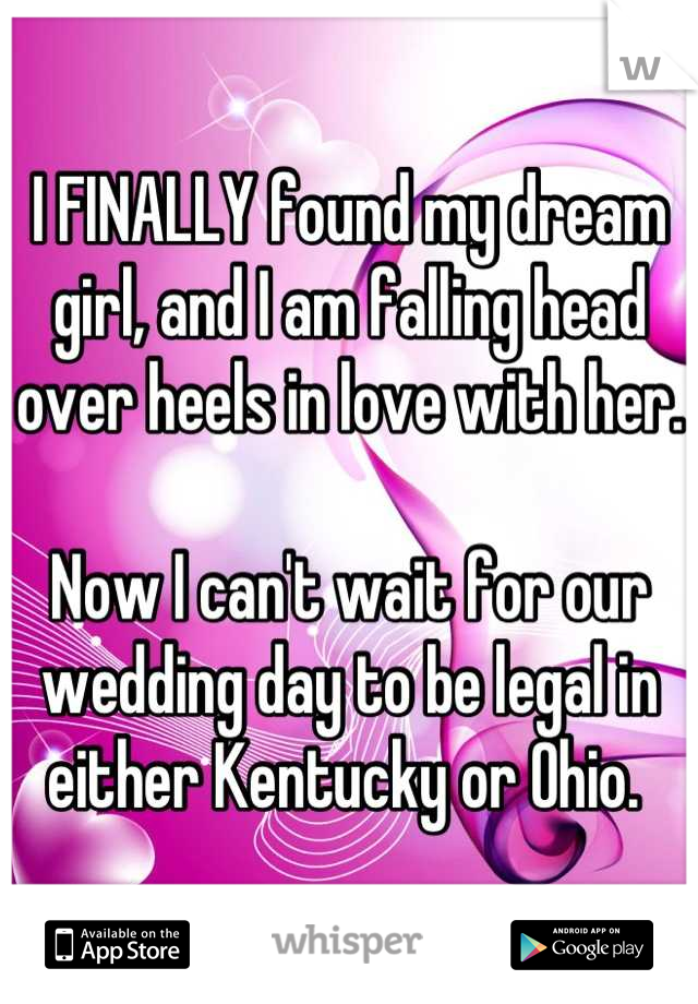 I FINALLY found my dream girl, and I am falling head over heels in love with her.   Now I can't wait for our wedding day to be legal in either Kentucky or Ohio.
