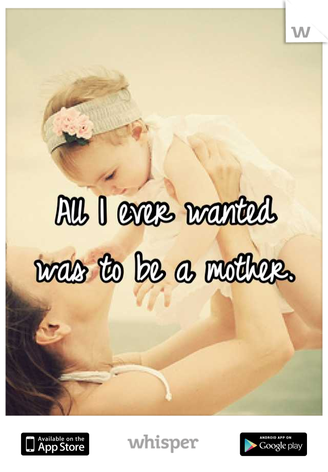 All I ever wanted  was to be a mother.