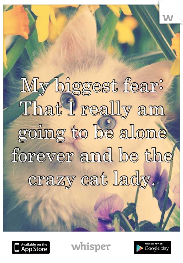 My biggest fear: That I really am going to be alone forever and be the crazy cat lady.