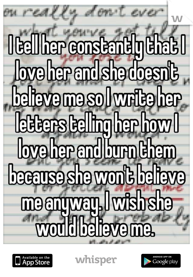 I tell her constantly that I love her and she doesn't believe me so I write her letters telling her how I love her and burn them because she won't believe me anyway. I wish she would believe me.