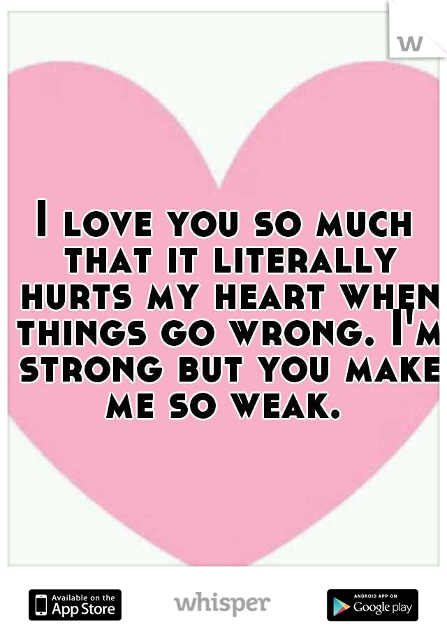 I love you so much that it literally hurts my heart when things go wrong. I'm strong but you make me so weak.