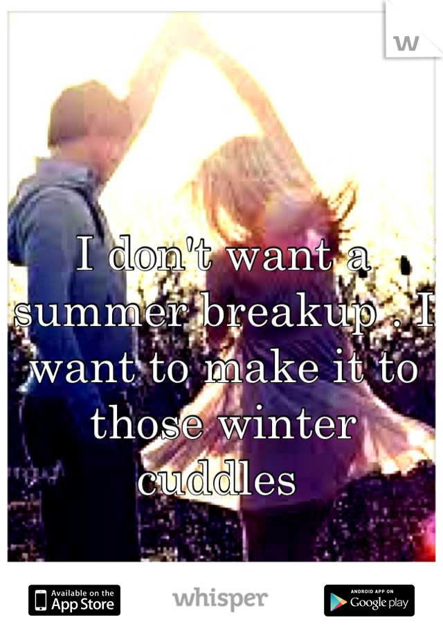 I don't want a summer breakup . I want to make it to those winter cuddles