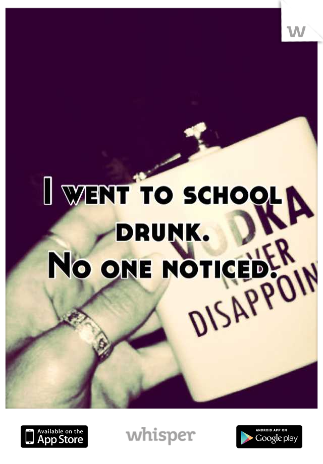 I went to school drunk. No one noticed.