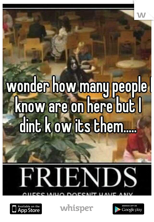 I wonder how many people I know are on here but I dint k ow its them.....