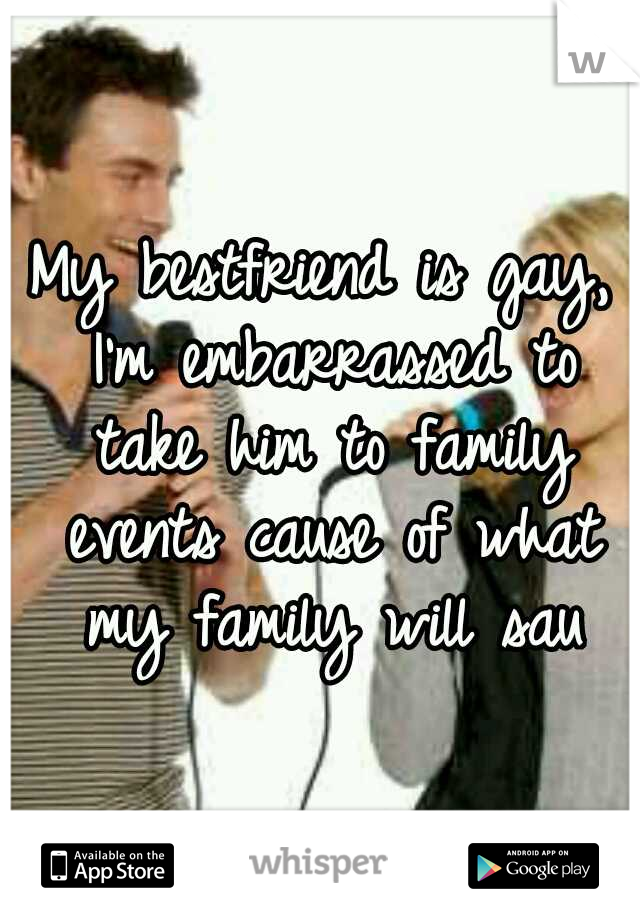 My bestfriend is gay, I'm embarrassed to take him to family events cause of what my family will sau