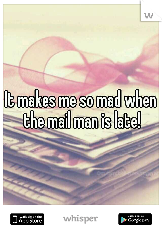 It makes me so mad when the mail man is late!
