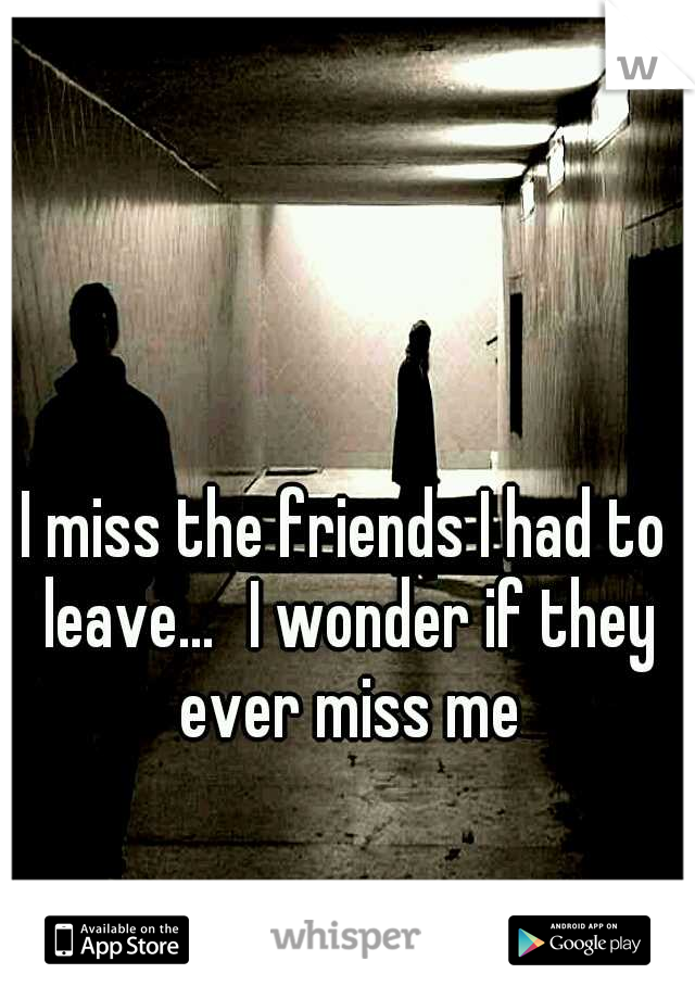 I miss the friends I had to leave... I wonder if they ever miss me