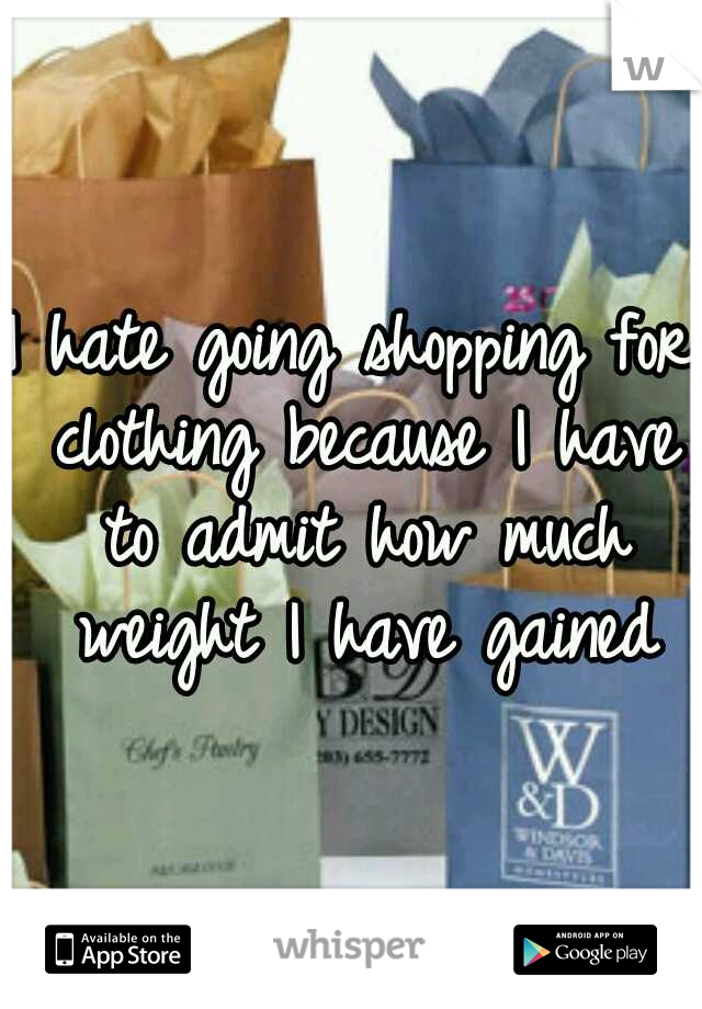 I hate going shopping for clothing because I have to admit how much weight I have gained
