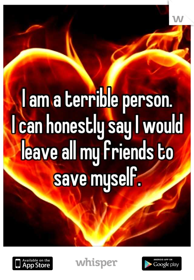 I am a terrible person.  I can honestly say I would leave all my friends to save myself.