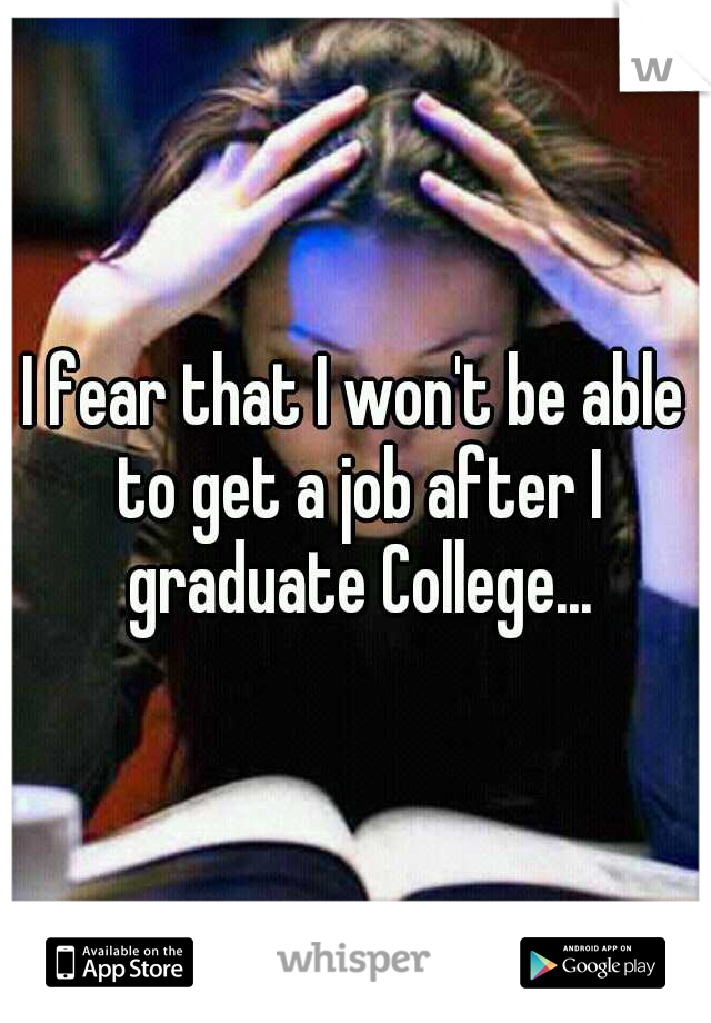 I fear that I won't be able to get a job after I graduate College...