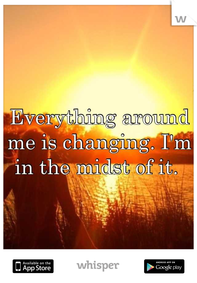 Everything around me is changing. I'm in the midst of it.