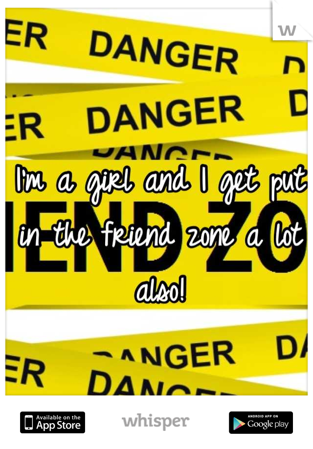 I'm a girl and I get put in the friend zone a lot also!