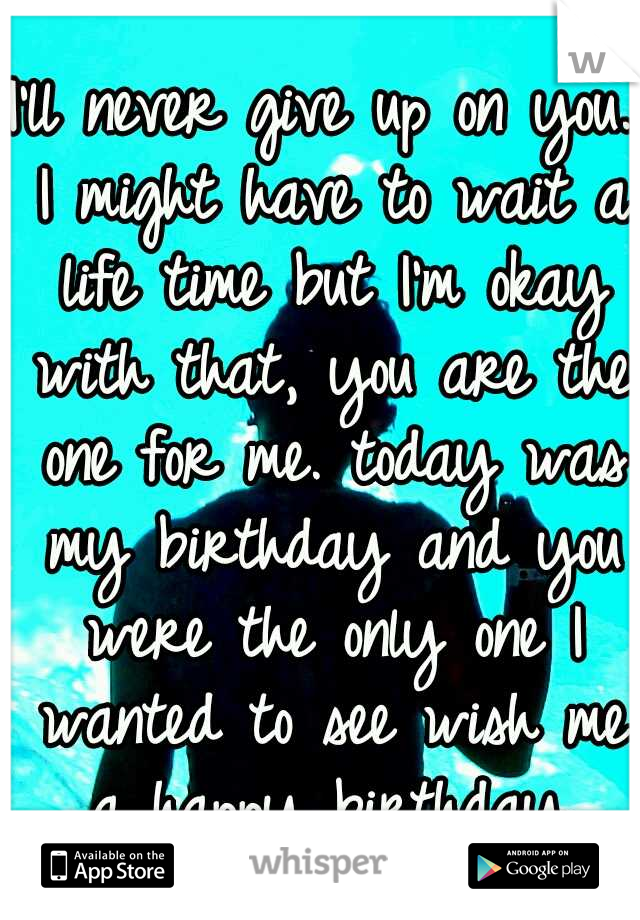 I'll never give up on you. I might have to wait a life time but I'm okay with that, you are the one for me. today was my birthday and you were the only one I wanted to see wish me a happy birthday.