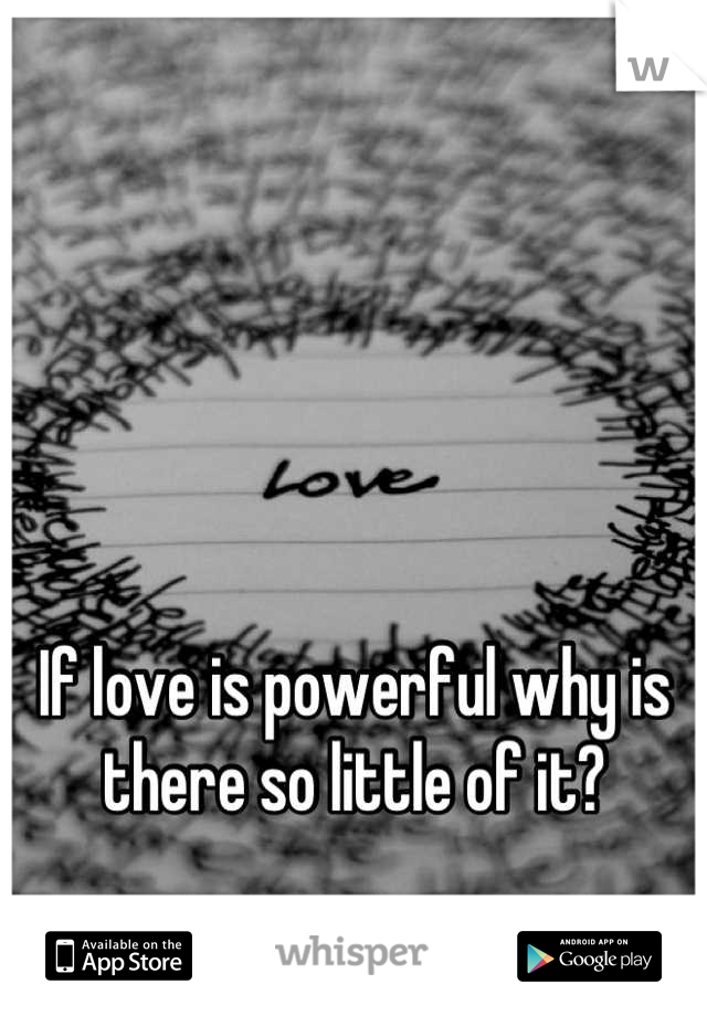 If love is powerful why is there so little of it?