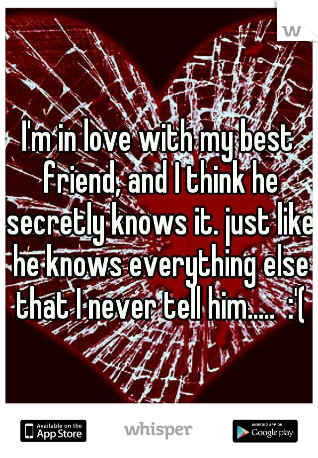 I'm in love with my best friend, and I think he secretly knows it. just like he knows everything else that I never tell him.....  :'(