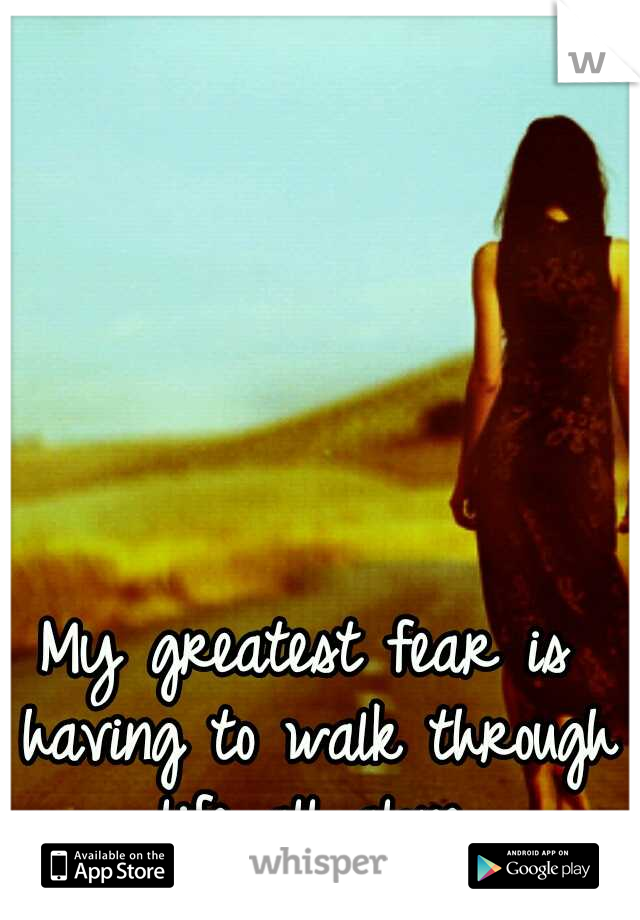 My greatest fear is having to walk through life all alone.