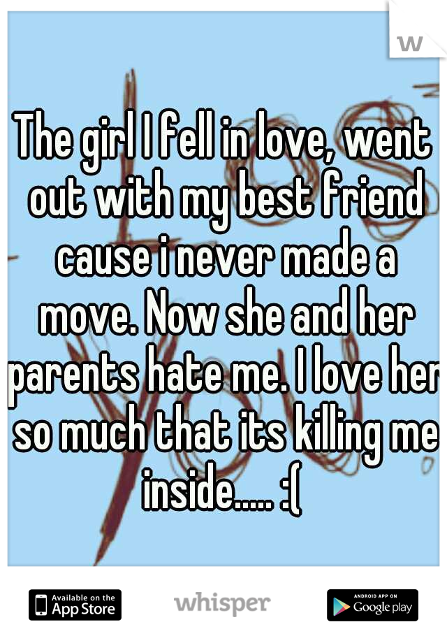 The girl I fell in love, went out with my best friend cause i never made a move. Now she and her parents hate me. I love her so much that its killing me inside..... :(