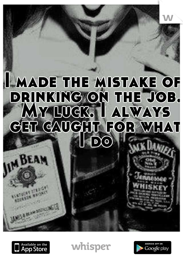 I made the mistake of drinking on the job. My luck. I always get caught for what I do