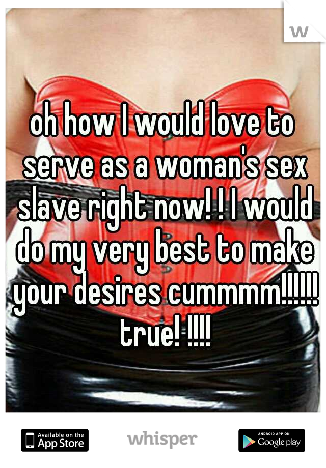 oh how I would love to serve as a woman's sex slave right now! ! I would do my very best to make your desires cummmm!!!!!! true! !!!!