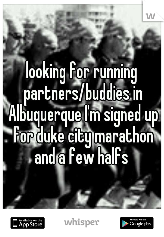 looking for running partners/buddies in Albuquerque I'm signed up for duke city marathon and a few halfs