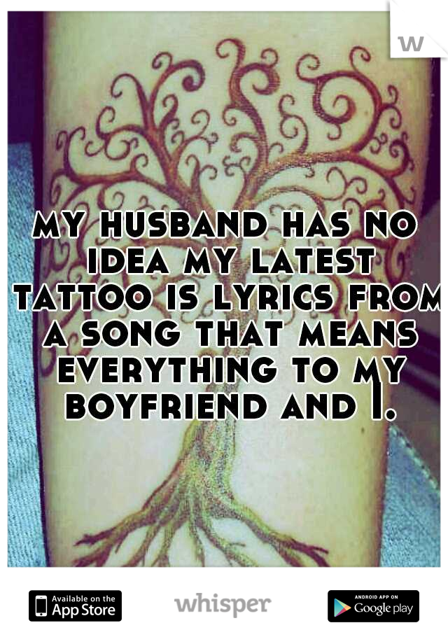 my husband has no idea my latest tattoo is lyrics from a song that means everything to my boyfriend and I.