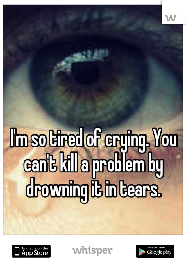 I'm so tired of crying. You can't kill a problem by drowning it in tears.