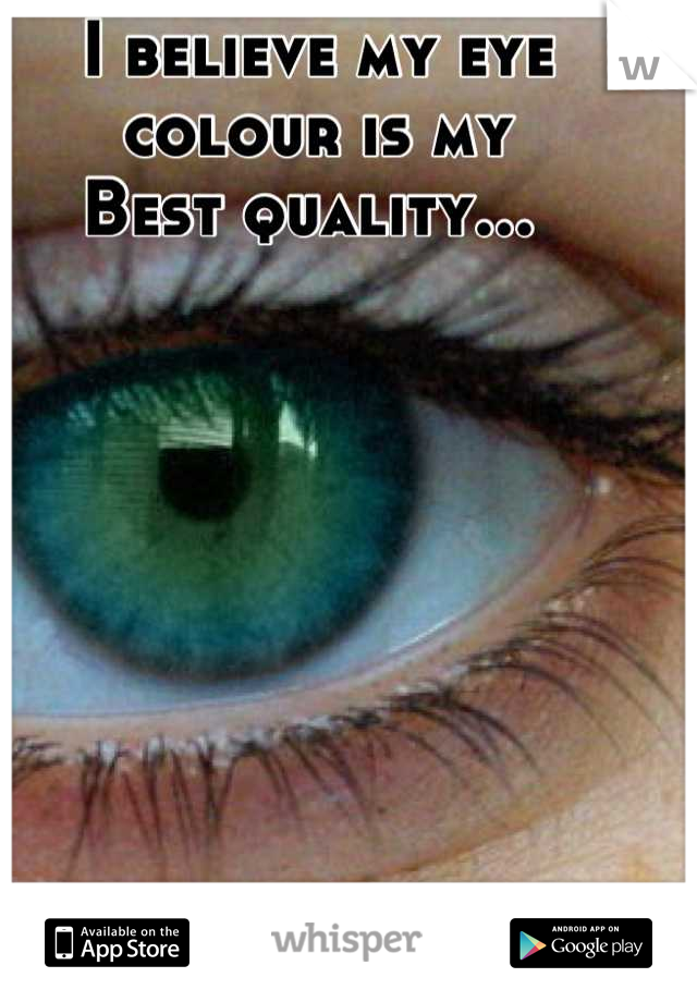 I believe my eye colour is my Best quality...