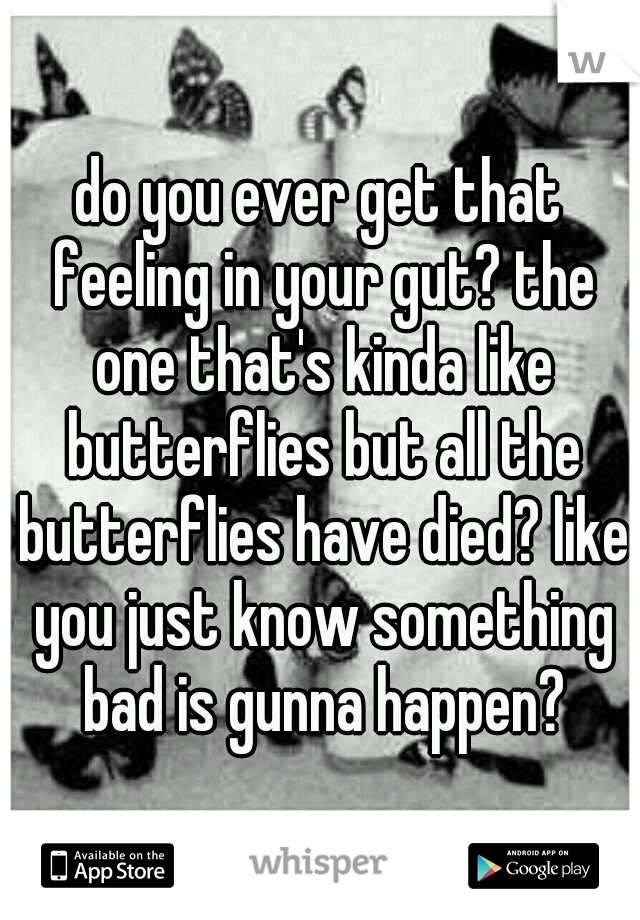 do you ever get that feeling in your gut? the one that's kinda like butterflies but all the butterflies have died? like you just know something bad is gunna happen?